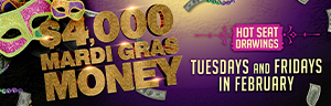 $4,000 Mardi Gras Money Hot Seat Drawing Tuesdays and Fridays in February 2021.