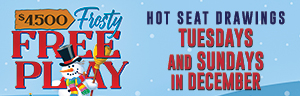 Tulalip Bingo $4,500 Frosty Free Play Hot Seat Drawings Tuesdays and Sundays in December.