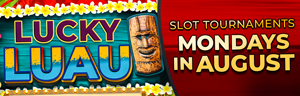 At Tulalip Bingo & Slots north of Lynnwood near Marysville, WA on I-5 enter the Lucky Luau Slot Tournaments on Mondays in August!